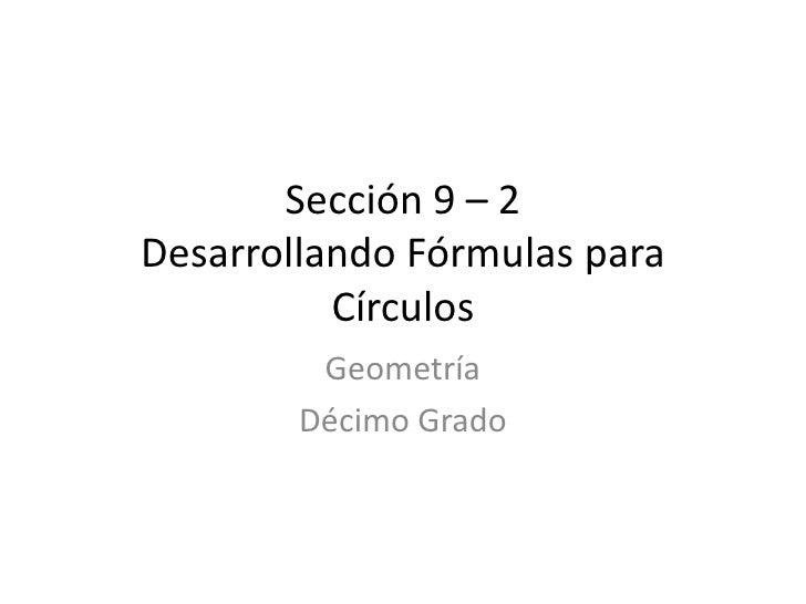 Sección 9 – 2 Desarrollando Fórmulas para           Círculos          Geometría         Décimo Grado