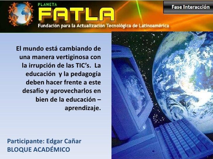 El mundo está cambiando de    una manera vertiginosa con     la irrupción de las TIC's. La       educación y la pedagogía ...
