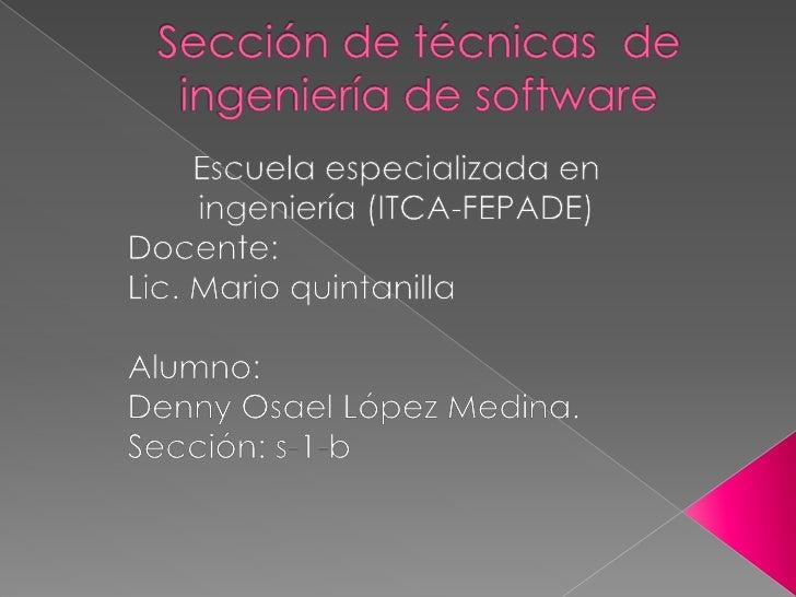 Sección de técnicas  de ingeniería de software<br />Escuela especializada en ingeniería (ITCA-FEPADE)<br />Docente:<br />L...