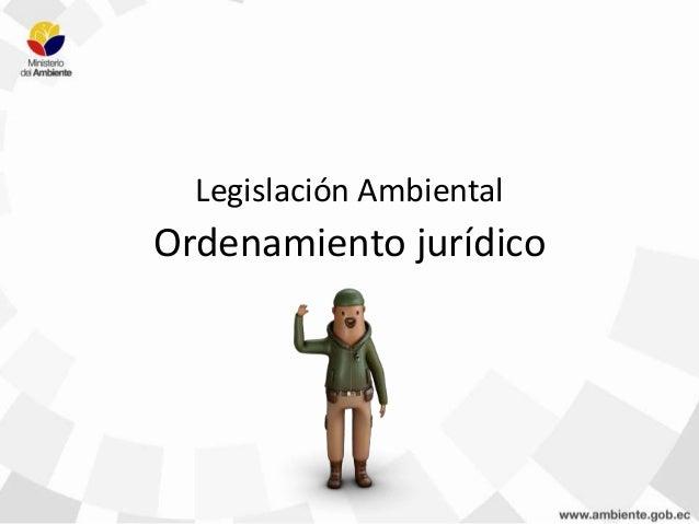 Legislación Ambiental Ordenamiento jurídico