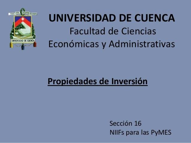 UNIVERSIDAD DE CUENCAFacultad de CienciasEconómicas y AdministrativasPropiedades de InversiónSección 16NIIFs para las PyMES