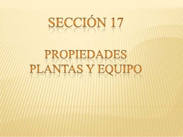 En sección 17 se aplicara a la contabilidad de las propiedades plantas y equipos, así como a las propiedades de inversión ...