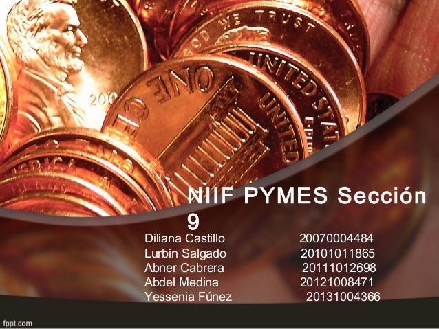 NIIF PYMES Sección 9 Diliana Castillo 20070004484 Lurbin Salgado 20101011865 Abner Cabrera 20111012698 Abdel Medina 201210...