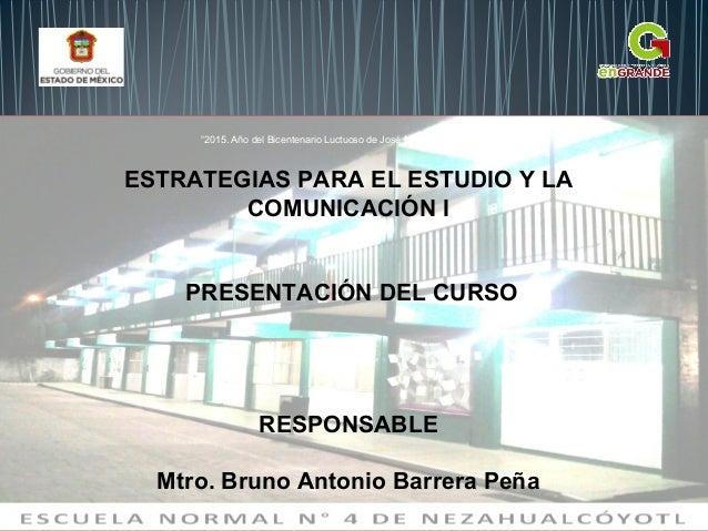 """ESTRATEGIAS PARA EL ESTUDIO Y LA COMUNICACIÓN I PRESENTACIÓN DEL CURSO RESPONSABLE Mtro. Bruno Antonio Barrera Peña """"2015...."""