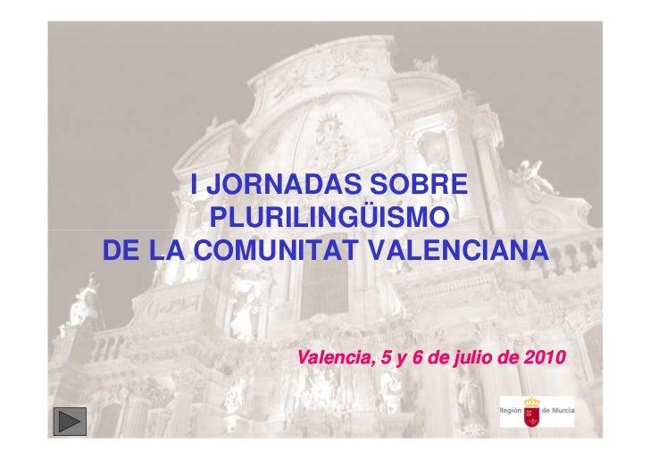 I JORNADAS SOBRE        PLURILINGÜISMODE LA COMUNITAT VALENCIANA           Valencia, 5 y 6 de julio de 2010