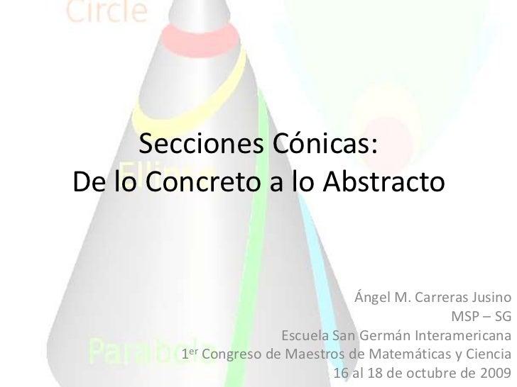 Secciones Cónicas:De lo Concreto a lo Abstracto<br />Ángel M. Carreras Jusino<br />MSP – SG<br />Escuela San Germán Intera...