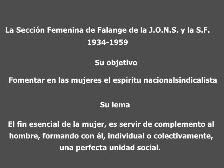 La Sección Femenina de Falange de la J.O.N.S. y la S.F. 1934-1959 Su objetivo Fomentar en las mujeres el espíritu nacional...