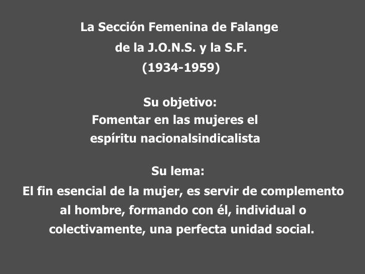 La Sección Femenina de Falange  de la J.O.N.S. y la S.F. (1934-1959) Su objetivo: Fomentar en las mujeres el  espíritu nac...
