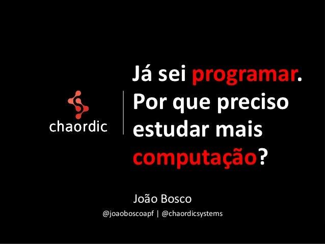 Já sei programar.        Por que preciso        estudar mais        computação?        João Bosco@joaoboscoapf | @chaordic...