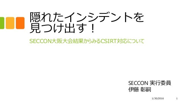 隠れたインシデントを 見つけ出す! SECCON大阪大会結果からみるCSIRT対応について 1/30/2016 1 SECCON 実行委員 伊藤 彰嗣