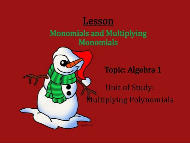 LessonMonomials and Multiplying      Monomials              Topic: Algebra 1              Unit of Study:         Multiplyi...