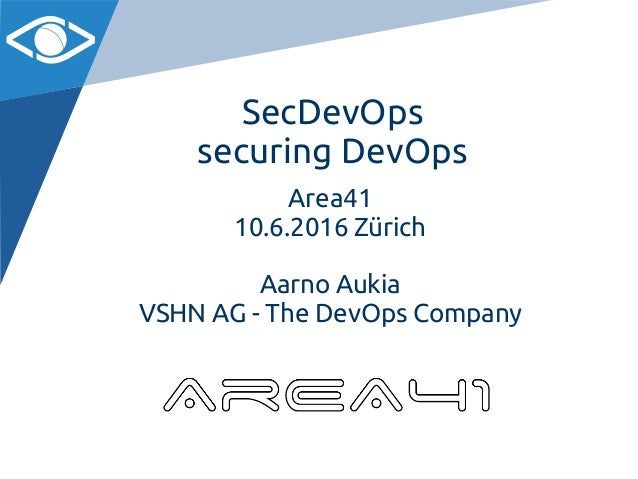 SecDevOps securing DevOps Area41 10.6.2016 Zürich Aarno Aukia VSHN AG - The DevOps Company