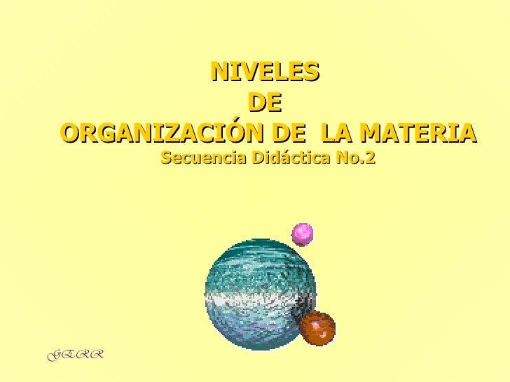 NIVELES  DE  ORGANIZACIÓN DE  LA MATERIA Secuencia Didáctica No.2 GERR