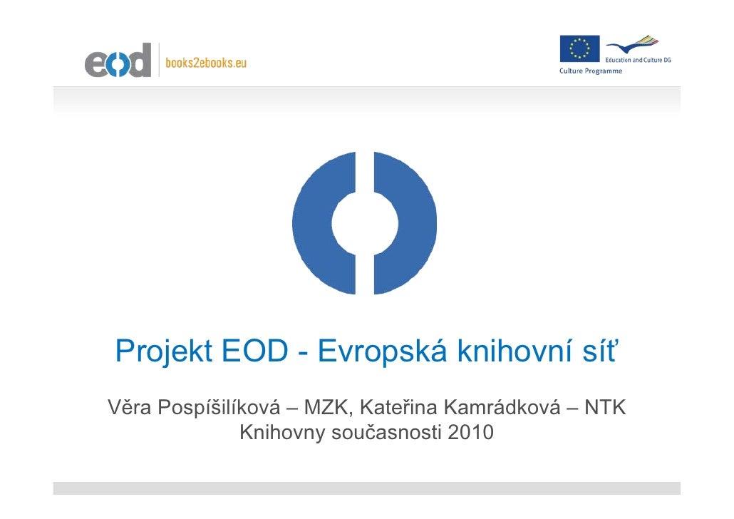 Projekt EOD - Evropská knihovní síť Věra Pospíšilíková – MZK, Kateřina Kamrádková – NTK               Knihovny současnosti...