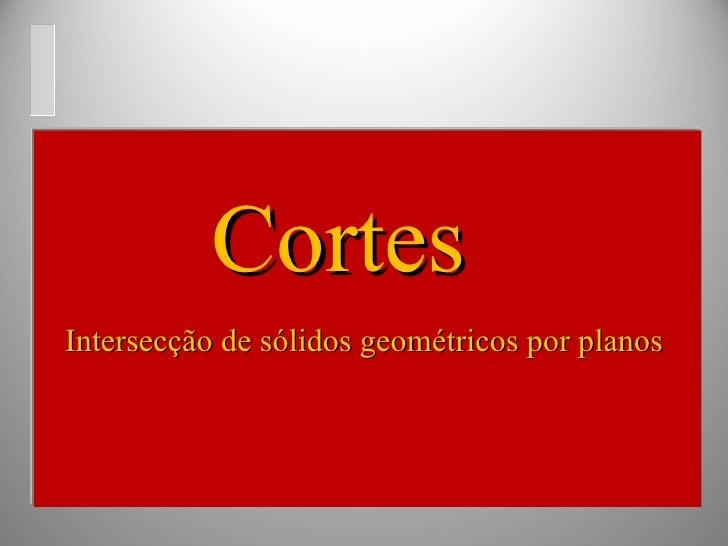 Intersecção de sólidos geométricos por planos Cortes