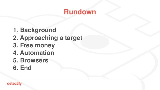 detectify Rundown 1. Background 2. Approaching a target 3. Free money 4. Automation 5. Browsers 6. End