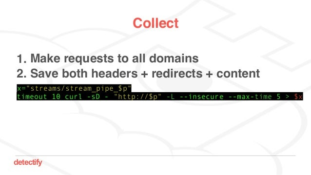 """detectify Collect 1. Make requests to all domains 2. Save both headers + redirects + content timeout 10 curl -sD - """"http:/..."""