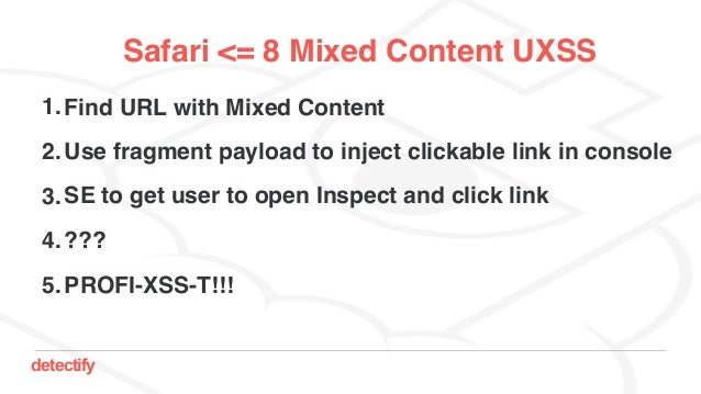 detectify Safari <= 8 Mixed Content UXSS 1.Find URL with Mixed Content 2.Use fragment payload to inject clickable link in ...
