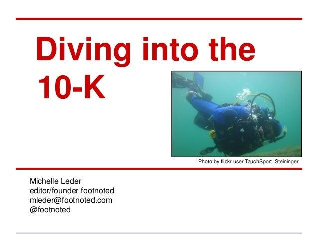Diving into the 10-K Michelle Leder editor/founder footnoted mleder@footnoted.com @footnoted Photo by flickr user TauchSpo...