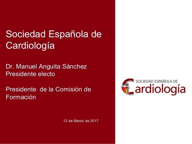 Sociedad Española de Cardiología Dr. Manuel Anguita Sánchez Presidente electo Presidente de la Comisión de Formación 13 de...