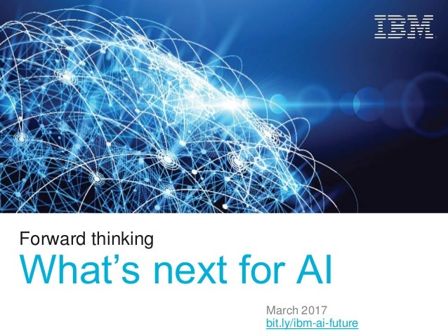 Forward thinking What's next for AI March 2017 bit.ly/ibm-ai-future