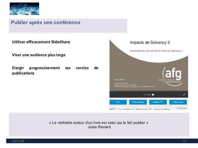 15/11/16 15 Publier après une conférence « Le véritable auteur d'un livre est celui qui le fait publier » Jules Renard Uti...