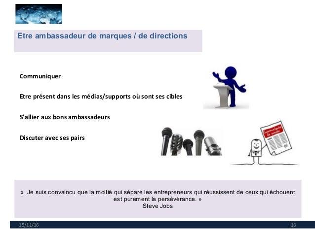15/11/16 16 Etre ambassadeur de marques / de directions « Je suis convaincu que la moitié qui sépare les entrepreneurs qui...