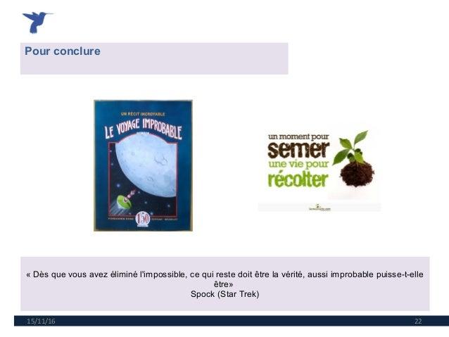 15/11/16 22 Pour conclure «Dèsquevousavezéliminél'impossible,cequirestedoitêtrelavérité,aussiimprobablepui...