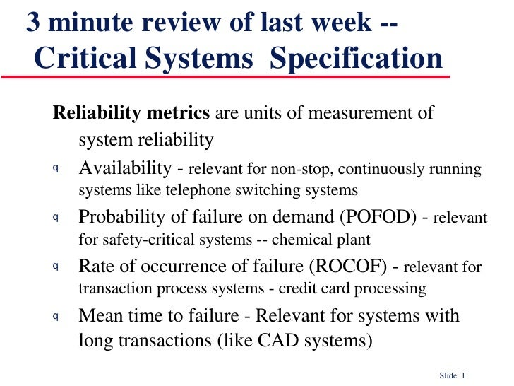 3 minute review of last week --   Critical Systems  Specification <ul><li>Reliability metrics  are units of measurement of...