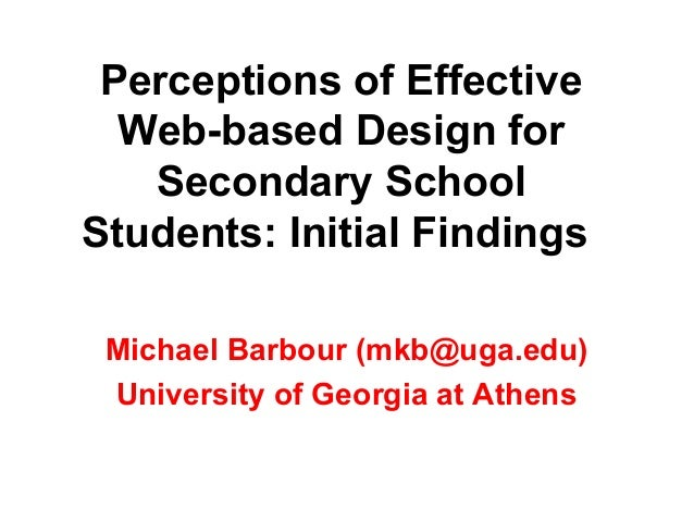 Perceptions of Effective  Web-based Design for   Secondary SchoolStudents: Initial Findings Michael Barbour (mkb@uga.edu) ...