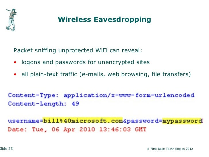 Wireless Eavesdropping           Packet sniffing unprotected WiFi can reveal:           • logons and passwords for unencry...