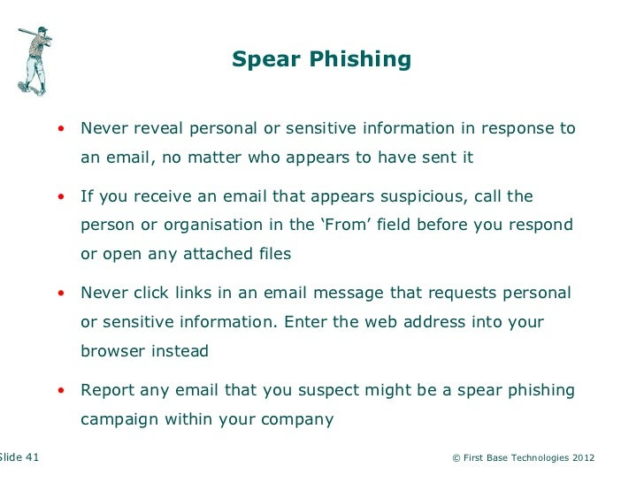 Spear Phishing           • Never reveal personal or sensitive information in response to             an email, no matter w...