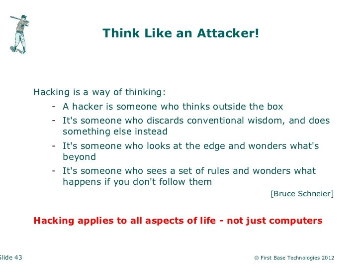 Think Like an Attacker!           Hacking is a way of thinking:              - A hacker is someone who thinks outside the ...