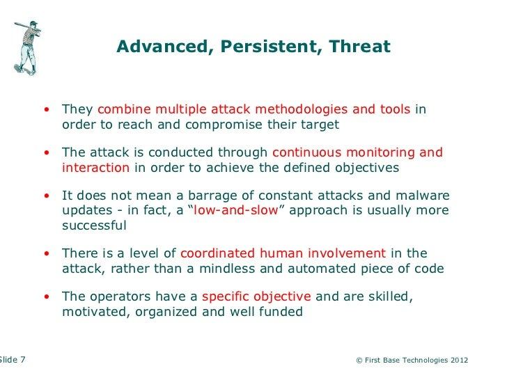 Advanced, Persistent, Threat          • They combine multiple attack methodologies and tools in            order to reach ...