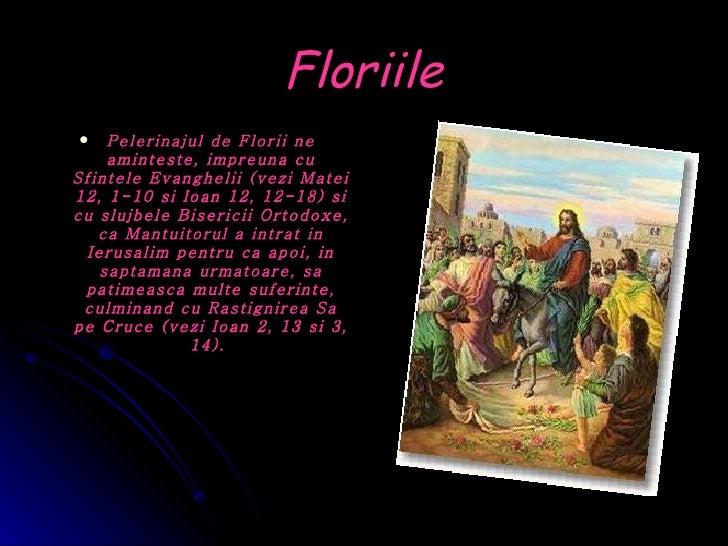 Floriile <ul><li>Pelerinajul de Florii ne aminteste, impreuna cu Sfintele Evanghelii (vezi Matei 12, 1-10 si Ioan 12, 12-1...