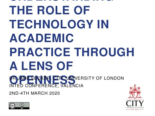 UNDERSTANDING THE ROLE OF TECHNOLOGY IN ACADEMIC PRACTICE THROUGH A LENS OF OPENNESSDR JANE SECKER, CITY, UNIVERSITY OF LO...