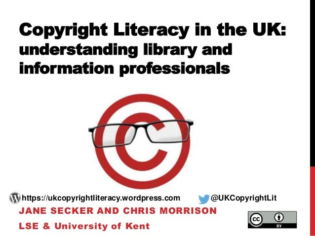 Copyright Literacy in the UK: understanding library and information professionals JANE SECKER AND CHRIS MORRISON LSE & Uni...