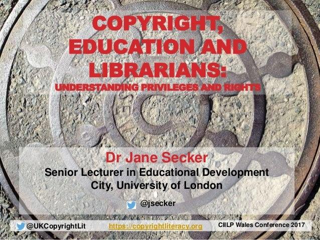 @UKCopyrightLit https://copyrightliteracy.org CIILP Wales Conference 2017 Dr Jane Secker Senior Lecturer in Educational De...