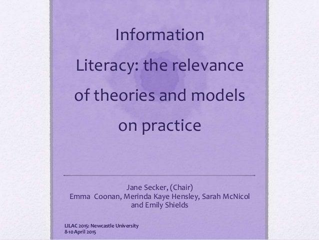 Information Literacy: the relevance of theories and models on practice Jane Secker, (Chair) Emma Coonan, Merinda Kaye Hens...