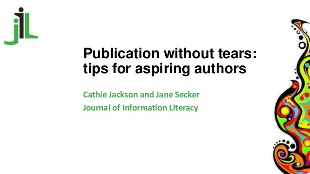 Publication without tears: tips for aspiring authors Cathie Jackson and Jane Secker Journal of Information Literacy