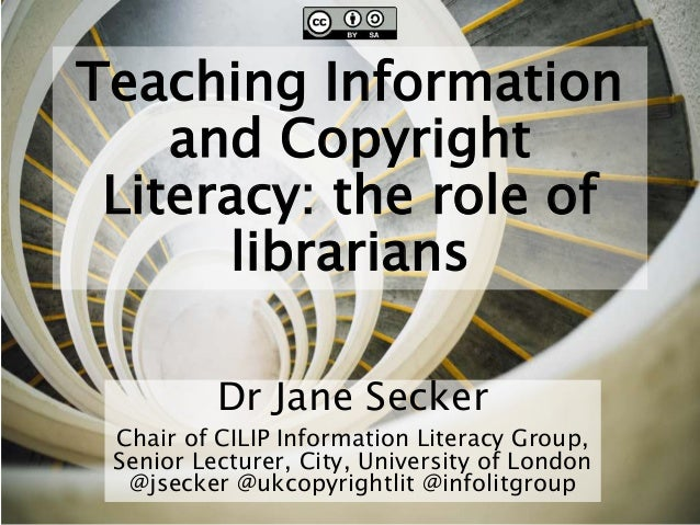 Teaching Information and Copyright Literacy: the role of librarians Dr Jane Secker Chair of CILIP Information Literacy Gro...