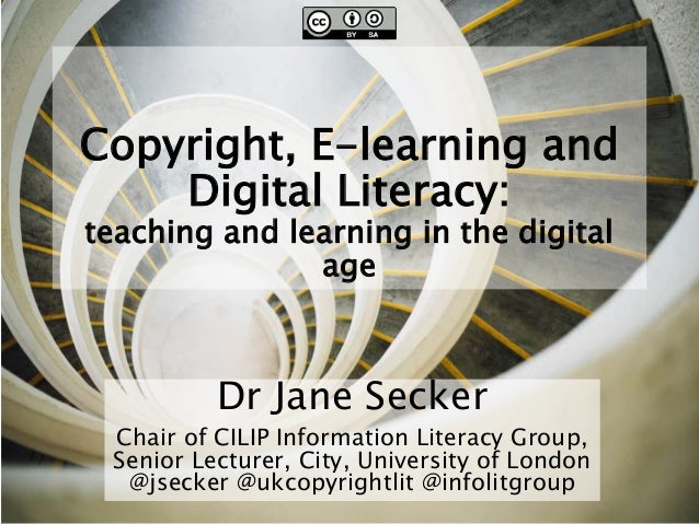 Copyright, E-learning and Digital Literacy: teaching and learning in the digital age Dr Jane Secker Chair of CILIP Informa...