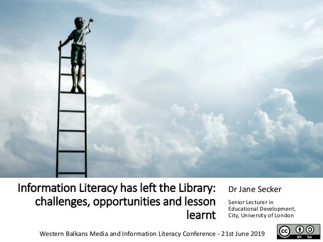 Information Literacy has left the Library: challenges, opportunities and lesson learnt Dr Jane Secker Senior Lecturer in E...