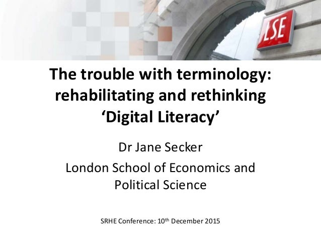 The trouble with terminology: rehabilitating and rethinking 'Digital Literacy' Dr Jane Secker London School of Economics a...
