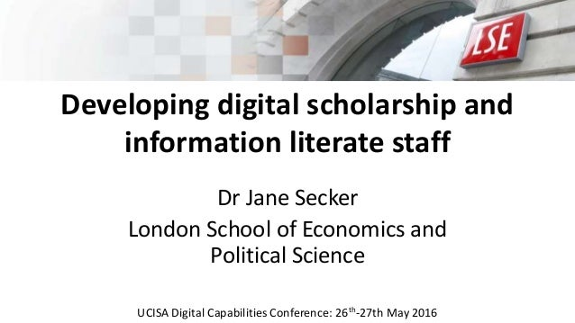 Developing digital scholarship and information literate staff Dr Jane Secker London School of Economics and Political Scie...