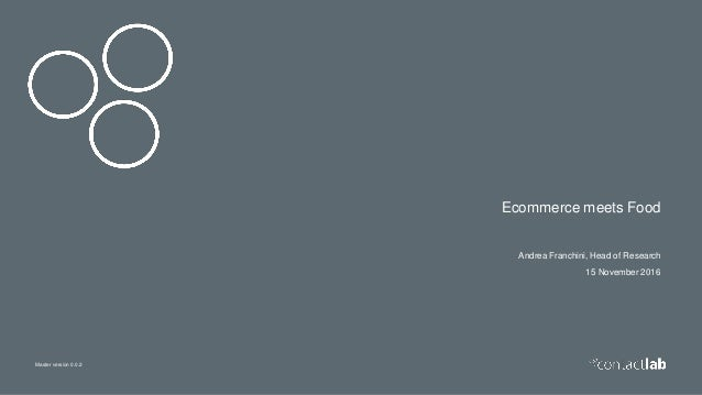 Master version 0.0.2 Ecommerce meets Food Andrea Franchini, Head of Research 15 November 2016