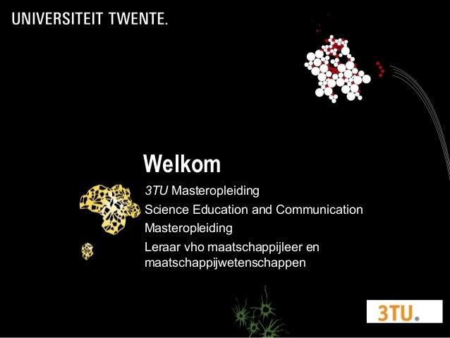 Welkom 3TU Masteropleiding Science Education and Communication Masteropleiding Leraar vho maatschappijleer en maatschappij...