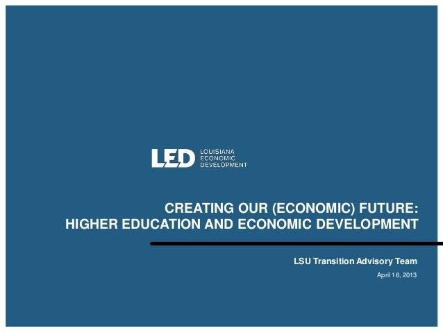 CREATING OUR (ECONOMIC) FUTURE:HIGHER EDUCATION AND ECONOMIC DEVELOPMENT                           LSU Transition Advisory...