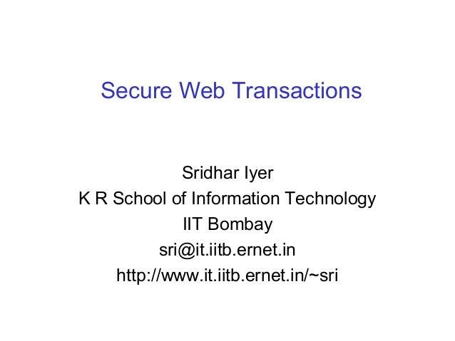 Secure Web Transactions  Sridhar Iyer K R School of Information Technology IIT Bombay sri@it.iitb.ernet.in http://www.it.i...