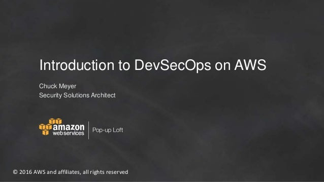 © 2016 AWS and affiliates, all rights reserved Introduction to DevSecOps on AWS Chuck Meyer Security Solutions Architect